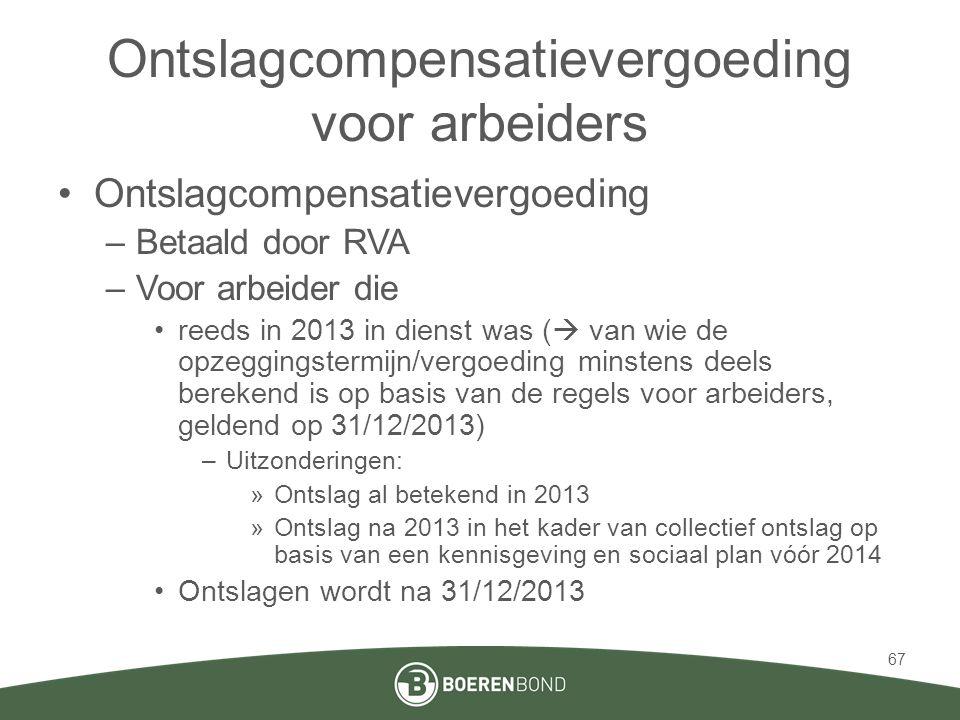 Ontslagcompensatievergoeding voor arbeiders •Ontslagcompensatievergoeding –Betaald door RVA –Voor arbeider die •reeds in 2013 in dienst was (  van wi