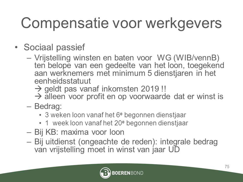 Compensatie voor werkgevers •Sociaal passief –Vrijstelling winsten en baten voor WG (WIB/vennB) ten belope van een gedeelte van het loon, toegekend aan werknemers met minimum 5 dienstjaren in het eenheidsstatuut  geldt pas vanaf inkomsten 2019 !.