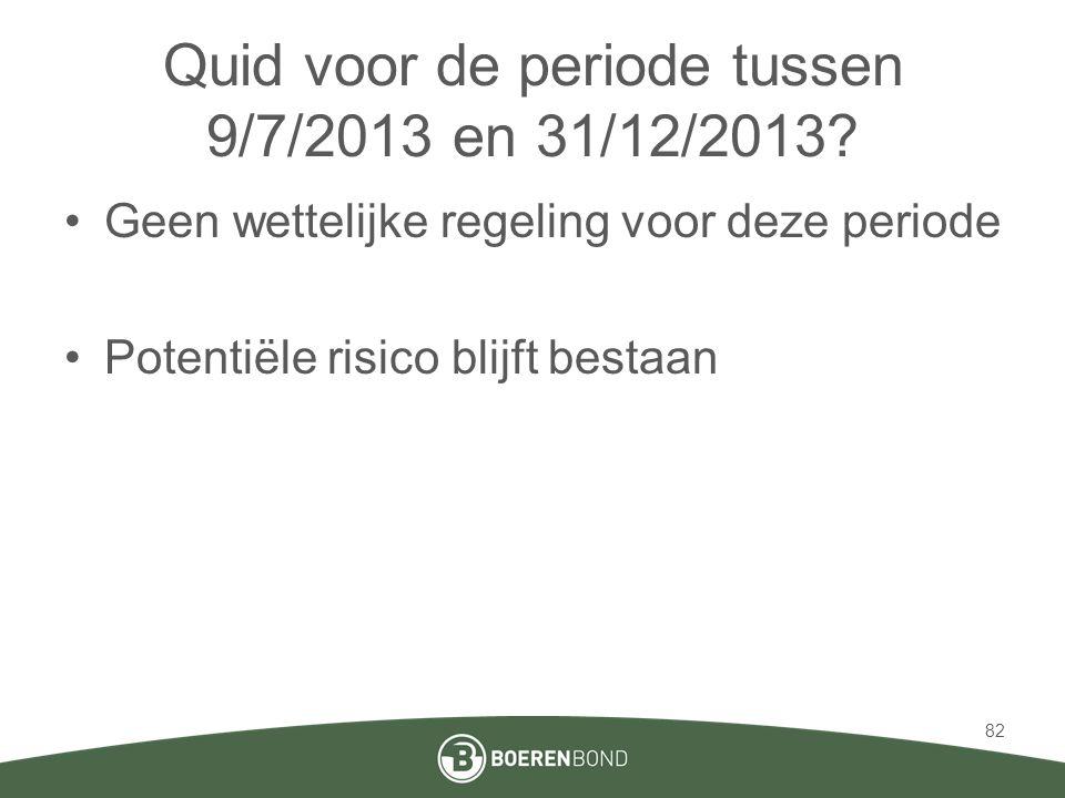 Quid voor de periode tussen 9/7/2013 en 31/12/2013? •Geen wettelijke regeling voor deze periode •Potentiële risico blijft bestaan 82
