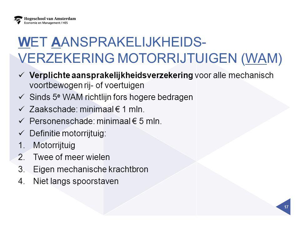 WET AANSPRAKELIJKHEIDS- VERZEKERING MOTORRIJTUIGEN (WAM)  Verplichte aansprakelijkheidsverzekering voor alle mechanisch voortbewogen rij- of voertuig