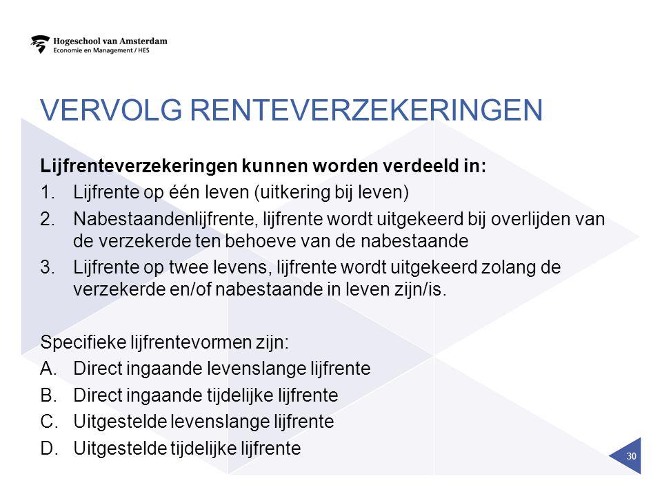 VERVOLG RENTEVERZEKERINGEN Lijfrenteverzekeringen kunnen worden verdeeld in: 1.Lijfrente op één leven (uitkering bij leven) 2.Nabestaandenlijfrente, l