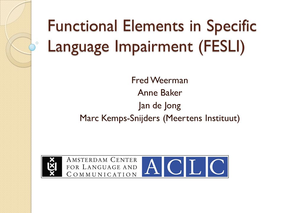 Functional Elements in Specific Language Impairment (FESLI) Fred Weerman Anne Baker Jan de Jong Marc Kemps-Snijders (Meertens Instituut)