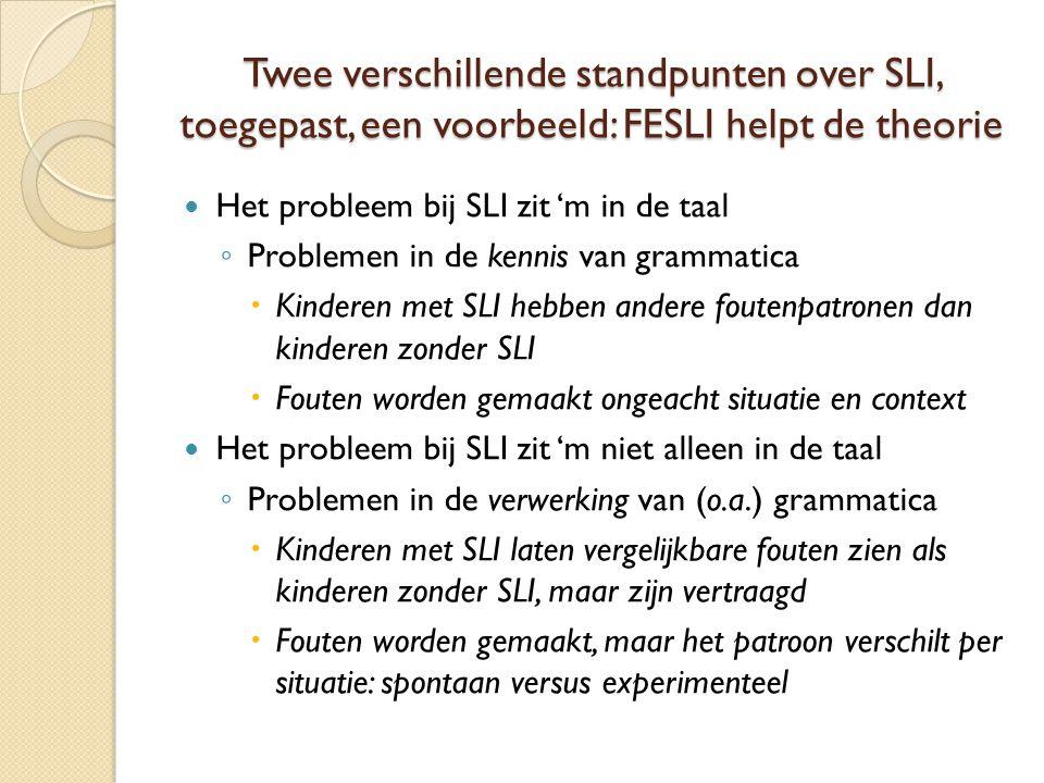 Twee verschillende standpunten over SLI, toegepast, een voorbeeld: FESLI helpt de theorie  Het probleem bij SLI zit 'm in de taal ◦ Problemen in de kennis van grammatica  Kinderen met SLI hebben andere foutenpatronen dan kinderen zonder SLI  Fouten worden gemaakt ongeacht situatie en context  Het probleem bij SLI zit 'm niet alleen in de taal ◦ Problemen in de verwerking van (o.a.) grammatica  Kinderen met SLI laten vergelijkbare fouten zien als kinderen zonder SLI, maar zijn vertraagd  Fouten worden gemaakt, maar het patroon verschilt per situatie: spontaan versus experimenteel