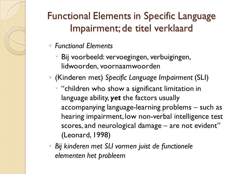 Twee verschillende verklaringen voor de symptomen van SLI  Het probleem bij SLI zit 'm in de taal ◦ Problemen in de kennis van grammatica ◦ 'Domain-specific' ('smalle') stoornis, misschien slechts bij een subgroep van kinderen met SLI  Het probleem bij SLI zit 'm niet alleen in de taal ◦ Problemen in de verwerking van (o.a.) grammatica ◦ 'Domain-general' ('brede') stoornis
