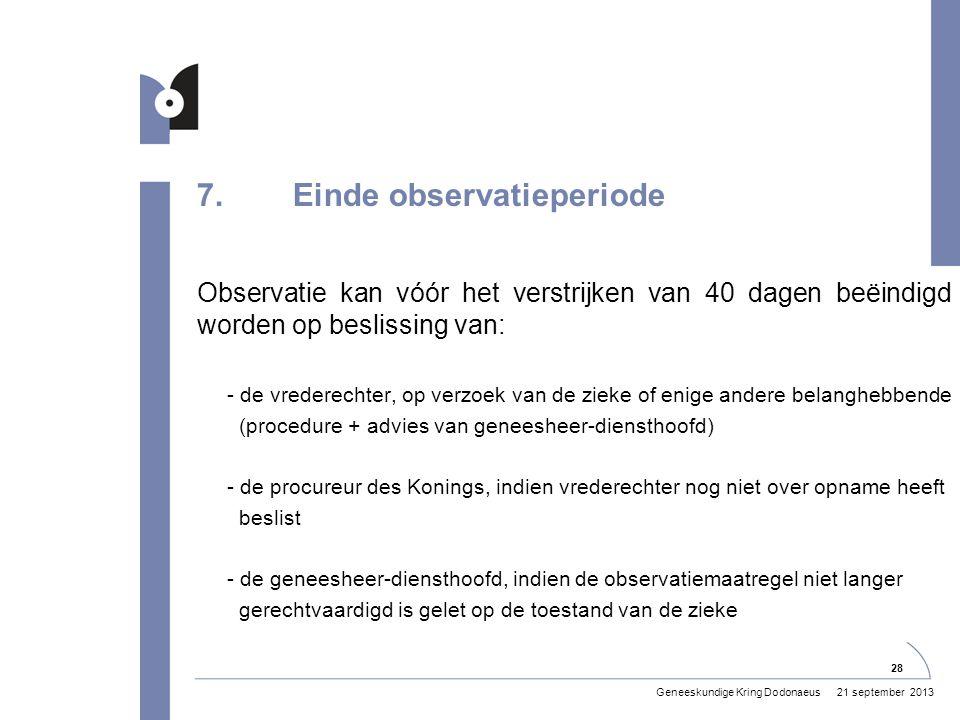 7.Einde observatieperiode Observatie kan vóór het verstrijken van 40 dagen beëindigd worden op beslissing van: - de vrederechter, op verzoek van de zieke of enige andere belanghebbende (procedure + advies van geneesheer-diensthoofd) - de procureur des Konings, indien vrederechter nog niet over opname heeft beslist - de geneesheer-diensthoofd, indien de observatiemaatregel niet langer gerechtvaardigd is gelet op de toestand van de zieke 21 september 2013Geneeskundige Kring Dodonaeus 28