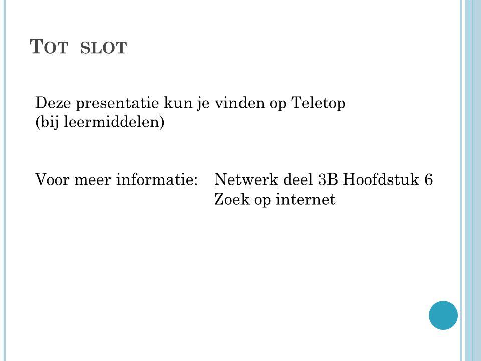 T OT SLOT Deze presentatie kun je vinden op Teletop (bij leermiddelen) Voor meer informatie:Netwerk deel 3B Hoofdstuk 6 Zoek op internet