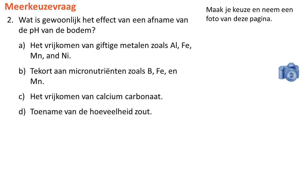 2.Wat is gewoonlijk het effect van een afname van de pH van de bodem? a)Het vrijkomen van giftige metalen zoals Al, Fe, Mn, and Ni. b)Tekort aan micro