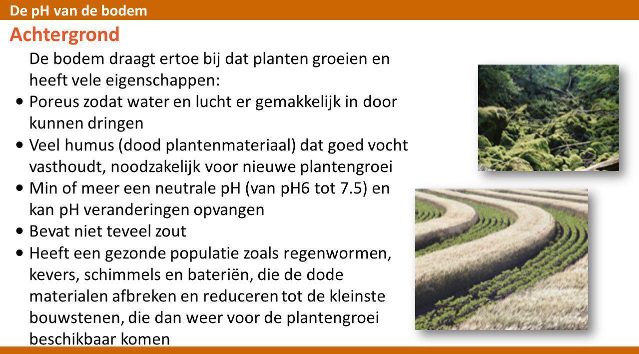 De pH van de bodem Achtergrond De bodem draagt ertoe bij dat planten groeien en heeft vele eigenschappen: • Poreus zodat water en lucht er gemakkelijk