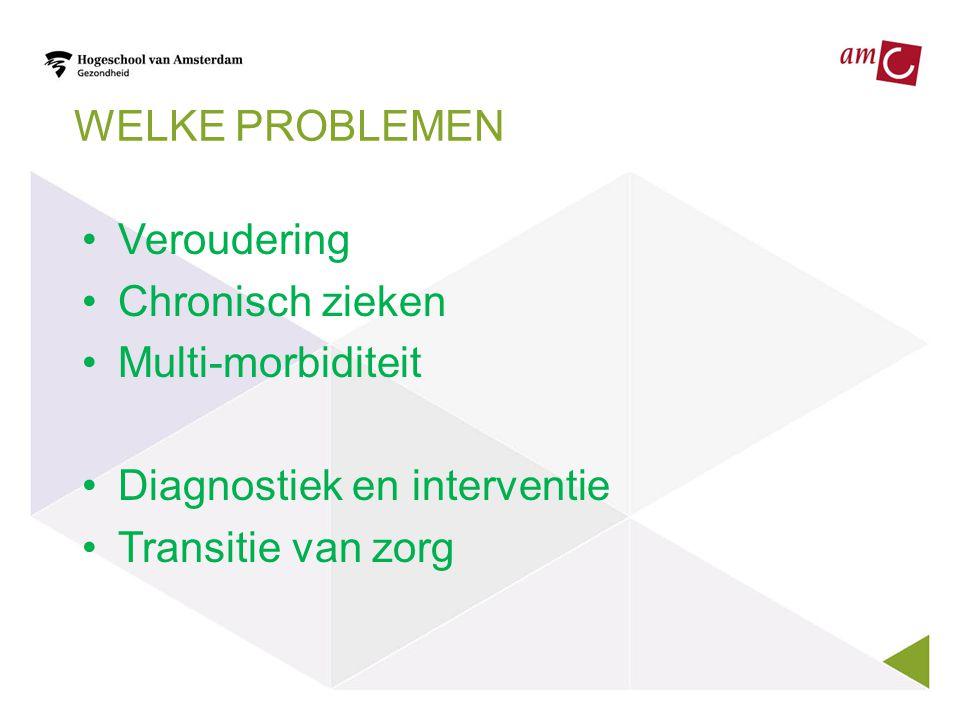 WELKE PROBLEMEN •Veroudering •Chronisch zieken •Multi-morbiditeit •Diagnostiek en interventie •Transitie van zorg