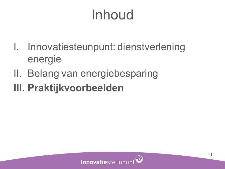 Inhoud I.Innovatiesteunpunt: dienstverlening energie II.Belang van energiebesparing III.Praktijkvoorbeelden 14