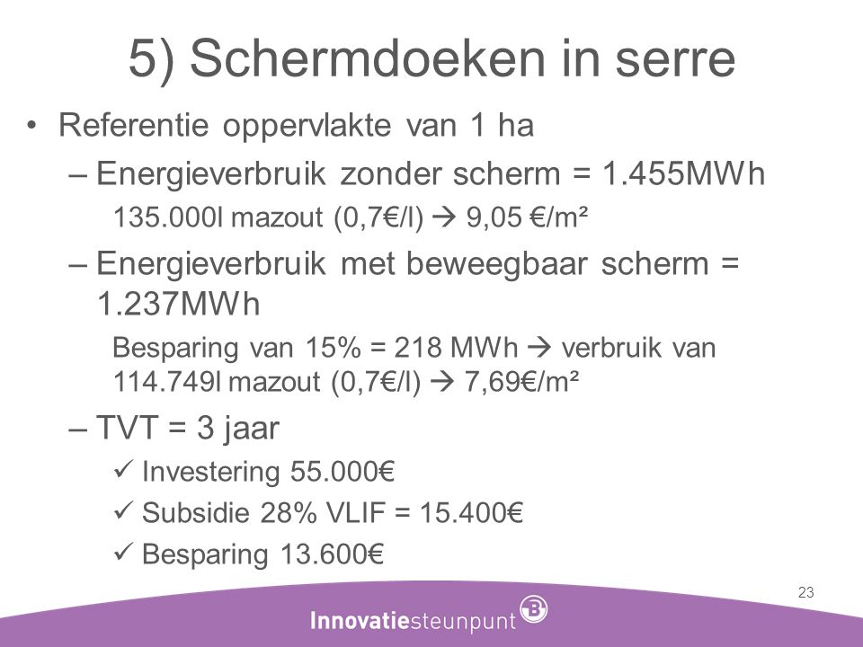5) Schermdoeken in serre •Referentie oppervlakte van 1 ha –Energieverbruik zonder scherm = 1.455MWh 135.000l mazout (0,7€/l)  9,05 €/m² –Energieverbr