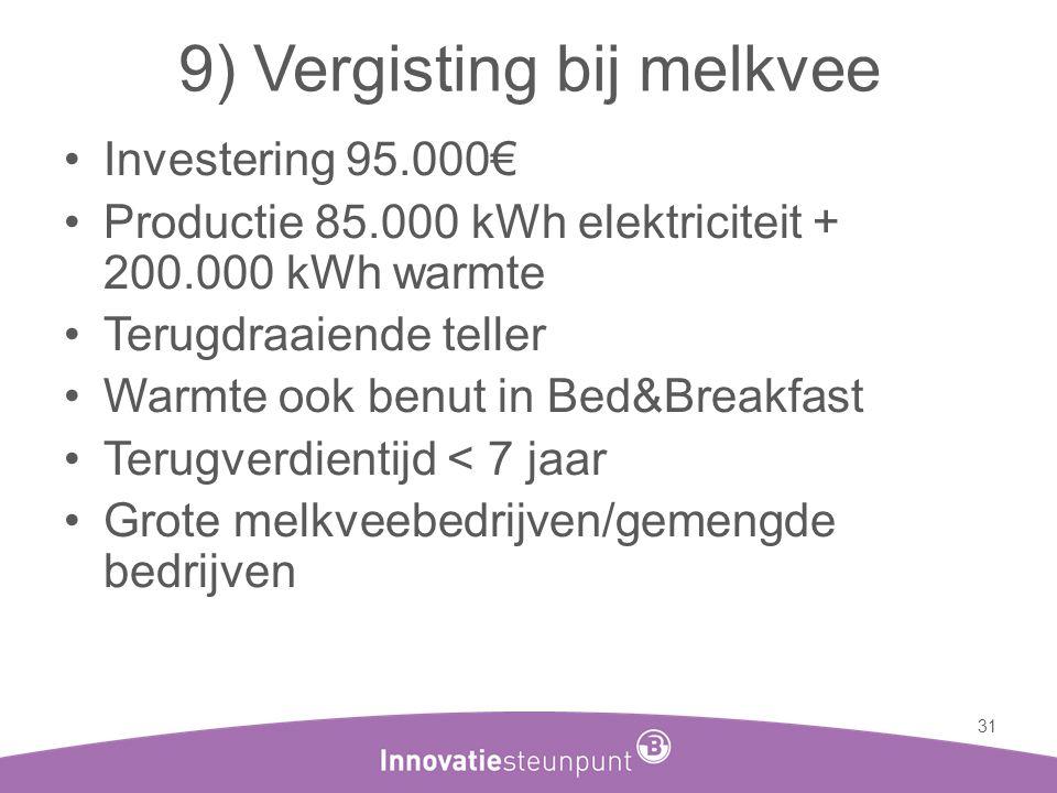 9) Vergisting bij melkvee •Investering 95.000€ •Productie 85.000 kWh elektriciteit + 200.000 kWh warmte •Terugdraaiende teller •Warmte ook benut in Be