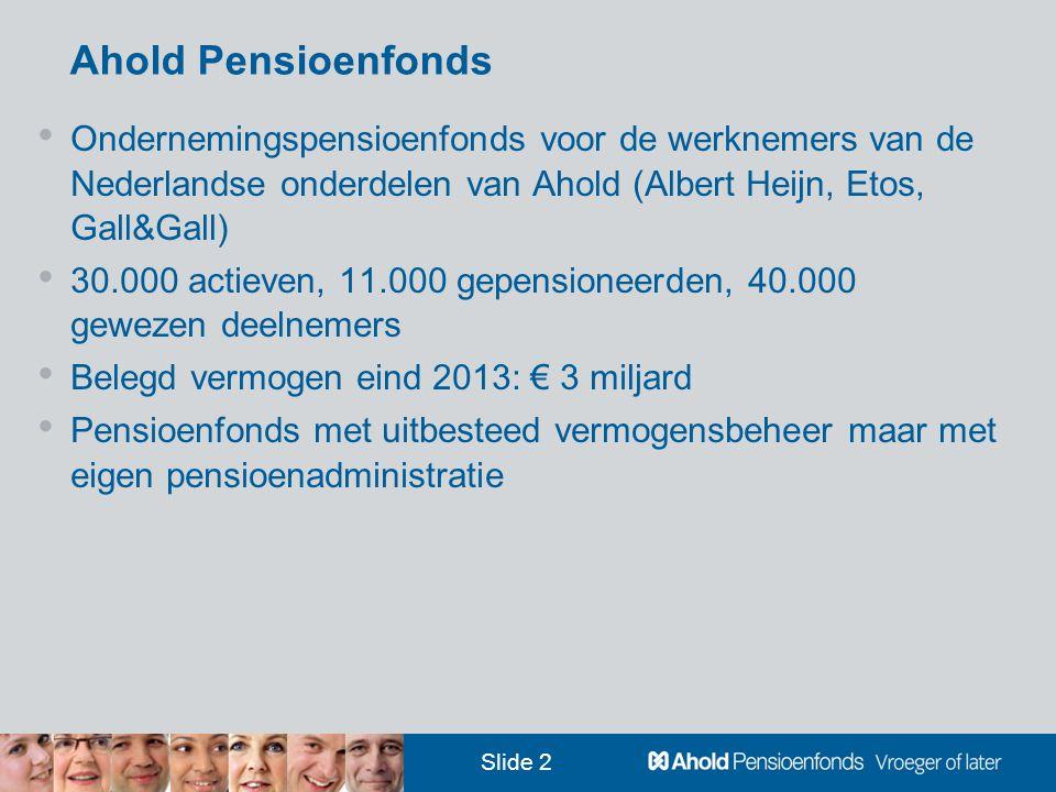 Slide 2 Ahold Pensioenfonds • Ondernemingspensioenfonds voor de werknemers van de Nederlandse onderdelen van Ahold (Albert Heijn, Etos, Gall&Gall) • 30.000 actieven, 11.000 gepensioneerden, 40.000 gewezen deelnemers • Belegd vermogen eind 2013: € 3 miljard • Pensioenfonds met uitbesteed vermogensbeheer maar met eigen pensioenadministratie