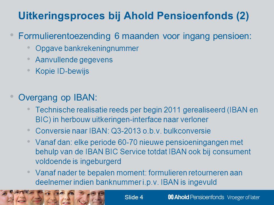 Slide 4 Uitkeringsproces bij Ahold Pensioenfonds (2) • Formulierentoezending 6 maanden voor ingang pensioen: • Opgave bankrekeningnummer • Aanvullende gegevens • Kopie ID-bewijs • Overgang op IBAN: • Technische realisatie reeds per begin 2011 gerealiseerd (IBAN en BIC) in herbouw uitkeringen-interface naar verloner • Conversie naar IBAN: Q3-2013 o.b.v.