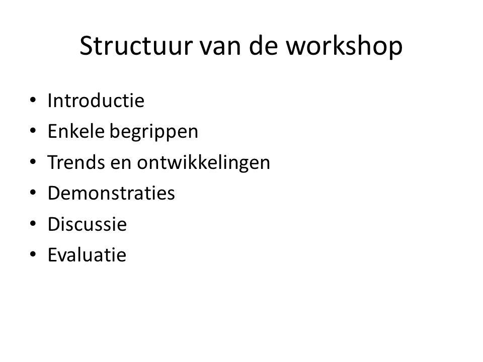 Structuur van de workshop • Introductie • Enkele begrippen • Trends en ontwikkelingen • Demonstraties • Discussie • Evaluatie