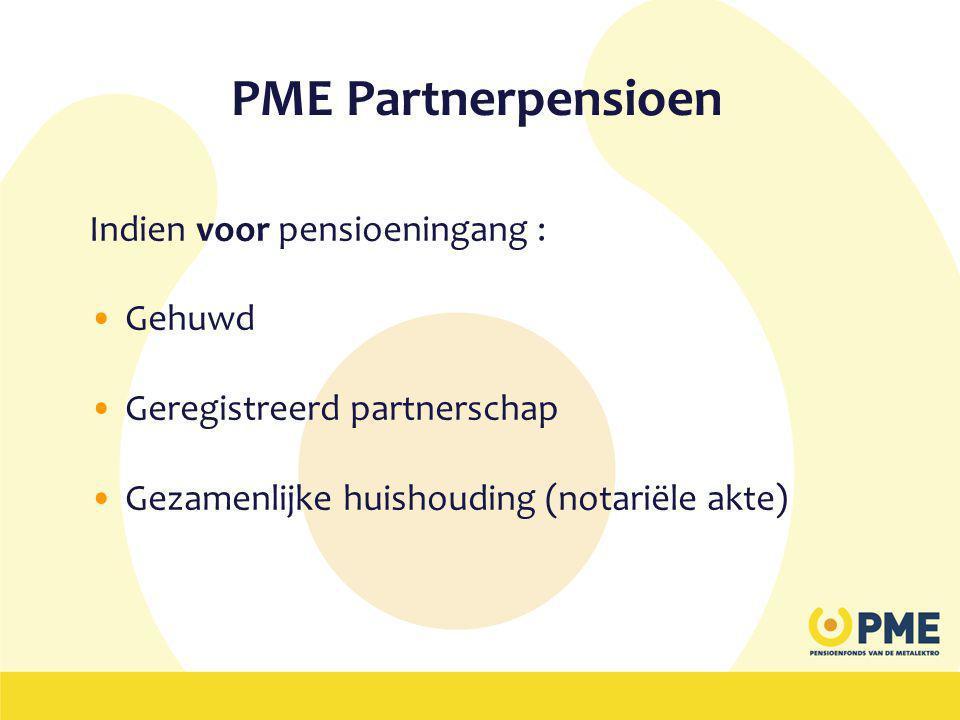 PME Partnerpensioen Indien voor pensioeningang : •Gehuwd •Geregistreerd partnerschap •Gezamenlijke huishouding (notariële akte)