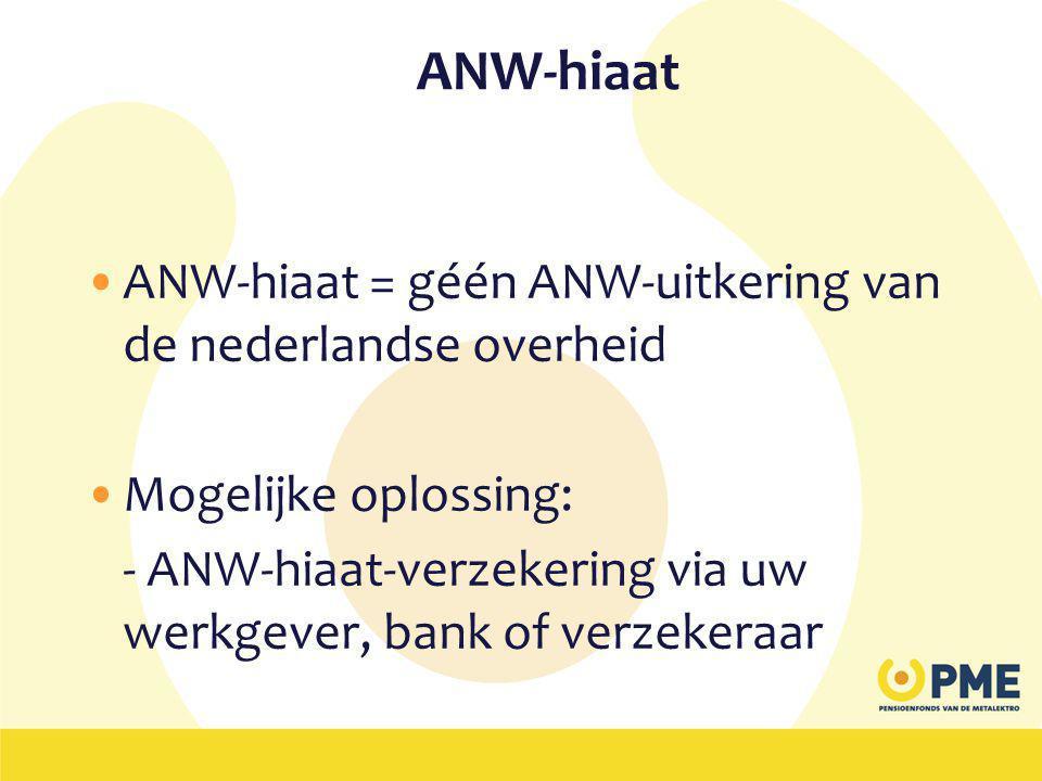 ANW-hiaat •ANW-hiaat = géén ANW-uitkering van de nederlandse overheid •Mogelijke oplossing: - ANW-hiaat-verzekering via uw werkgever, bank of verzekeraar