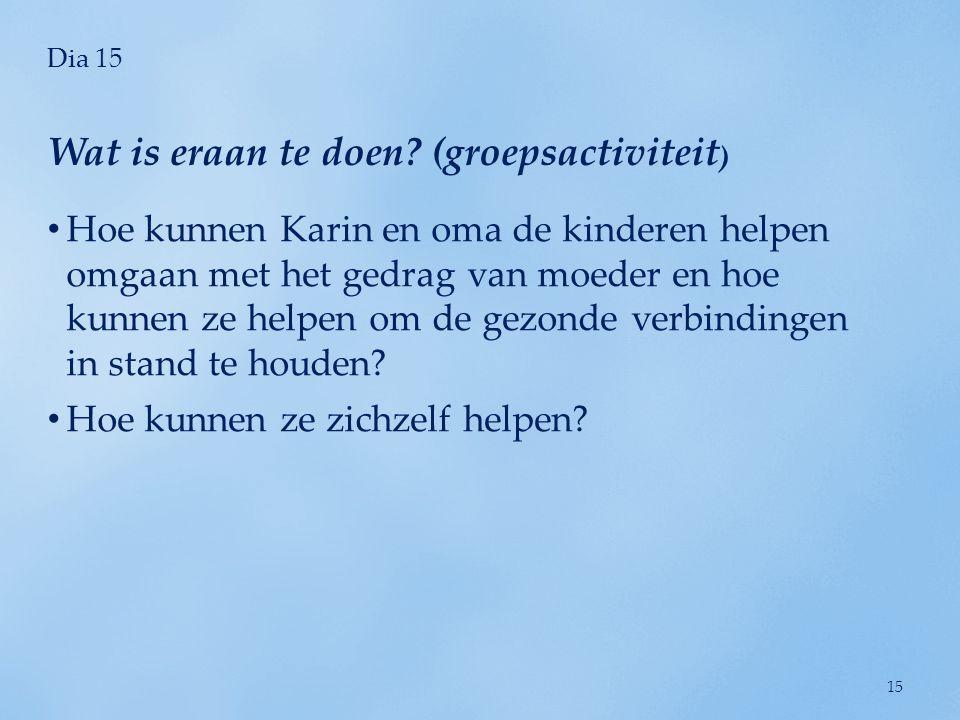Dia 15 • Hoe kunnen Karin en oma de kinderen helpen omgaan met het gedrag van moeder en hoe kunnen ze helpen om de gezonde verbindingen in stand te ho