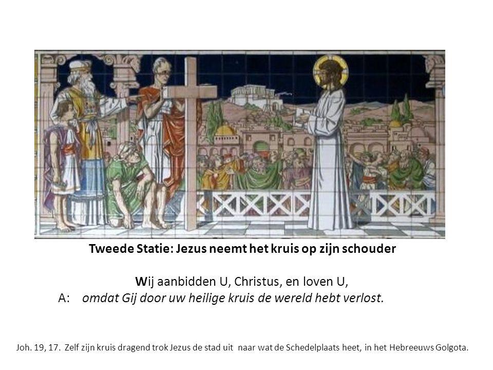 Tweede Statie: Jezus neemt het kruis op zijn schouder Wij aanbidden U, Christus, en loven U, A: omdat Gij door uw heilige kruis de wereld hebt verlost.