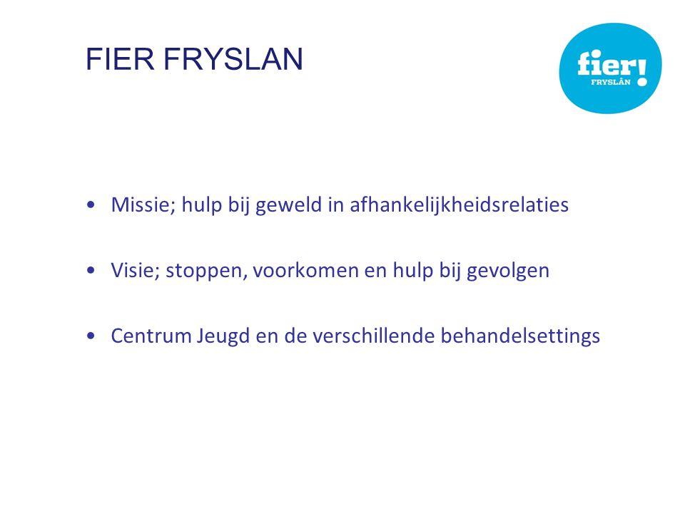 FIER FRYSLAN •Missie; hulp bij geweld in afhankelijkheidsrelaties •Visie; stoppen, voorkomen en hulp bij gevolgen •Centrum Jeugd en de verschillende behandelsettings