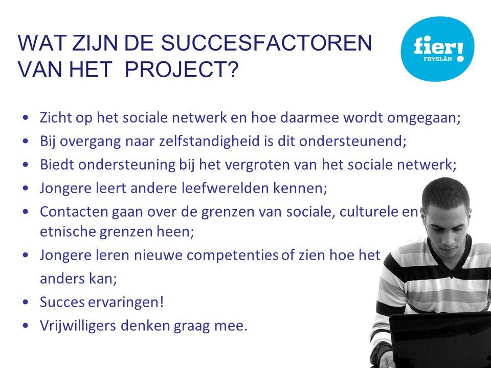 WAT ZIJN DE SUCCESFACTOREN VAN HET PROJECT? •Zicht op het sociale netwerk en hoe daarmee wordt omgegaan; •Bij overgang naar zelfstandigheid is dit ond