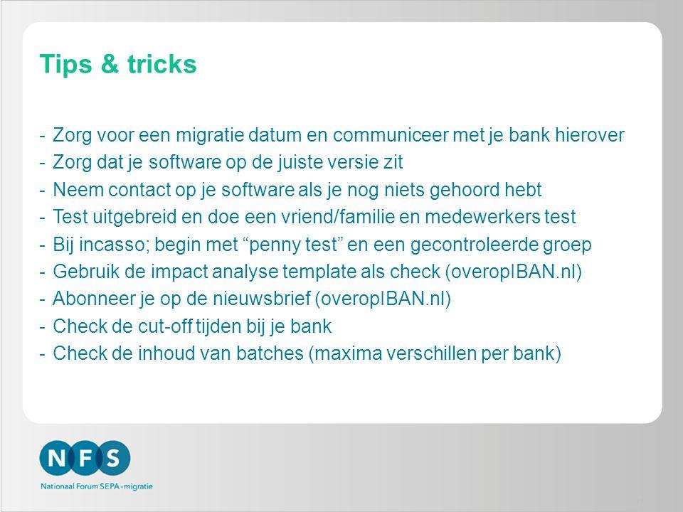 Tips & tricks -Zorg voor een migratie datum en communiceer met je bank hierover -Zorg dat je software op de juiste versie zit -Neem contact op je software als je nog niets gehoord hebt -Test uitgebreid en doe een vriend/familie en medewerkers test -Bij incasso; begin met penny test en een gecontroleerde groep -Gebruik de impact analyse template als check (overopIBAN.nl) -Abonneer je op de nieuwsbrief (overopIBAN.nl) -Check de cut-off tijden bij je bank -Check de inhoud van batches (maxima verschillen per bank) 17