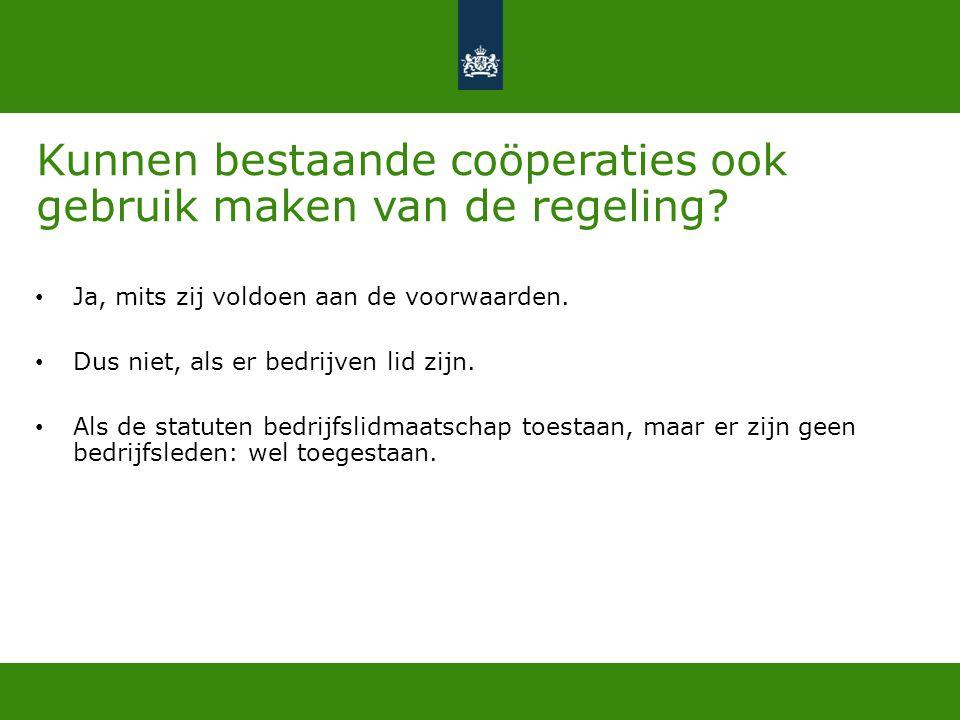 Kunnen bestaande coöperaties ook gebruik maken van de regeling? • Ja, mits zij voldoen aan de voorwaarden. • Dus niet, als er bedrijven lid zijn. • Al