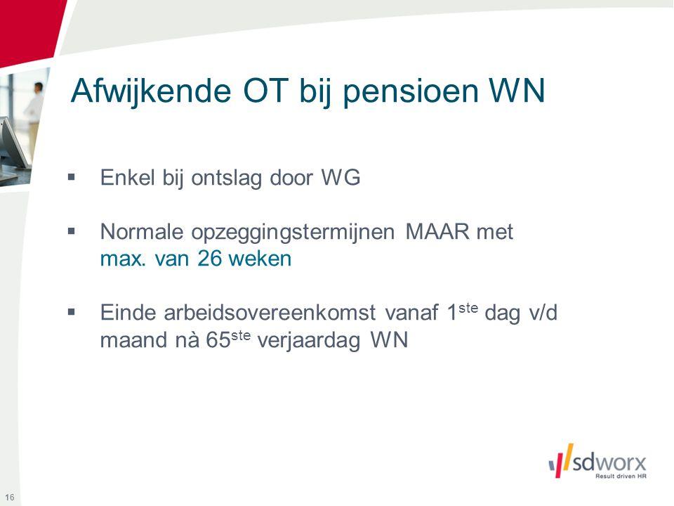 Afwijkende OT bij pensioen WN 16  Enkel bij ontslag door WG  Normale opzeggingstermijnen MAAR met max. van 26 weken  Einde arbeidsovereenkomst vana