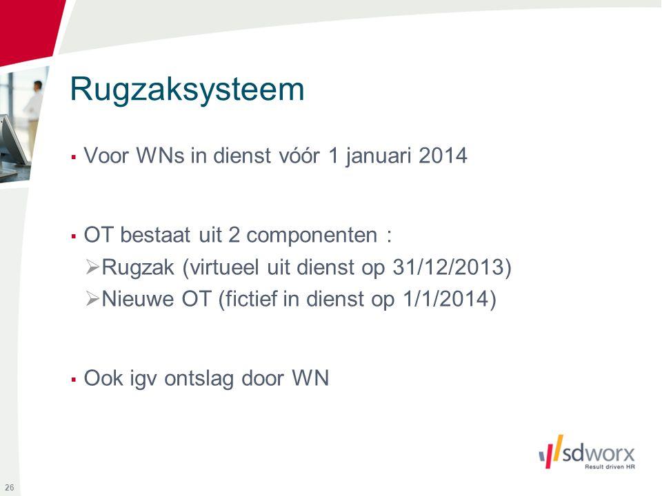 Rugzaksysteem  Voor WNs in dienst vóór 1 januari 2014  OT bestaat uit 2 componenten :  Rugzak (virtueel uit dienst op 31/12/2013)  Nieuwe OT (fict