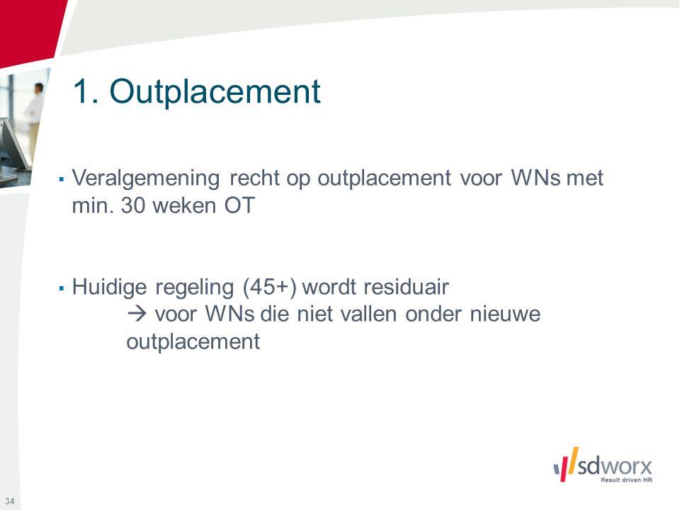 1. Outplacement  Veralgemening recht op outplacement voor WNs met min. 30 weken OT  Huidige regeling (45+) wordt residuair  voor WNs die niet valle