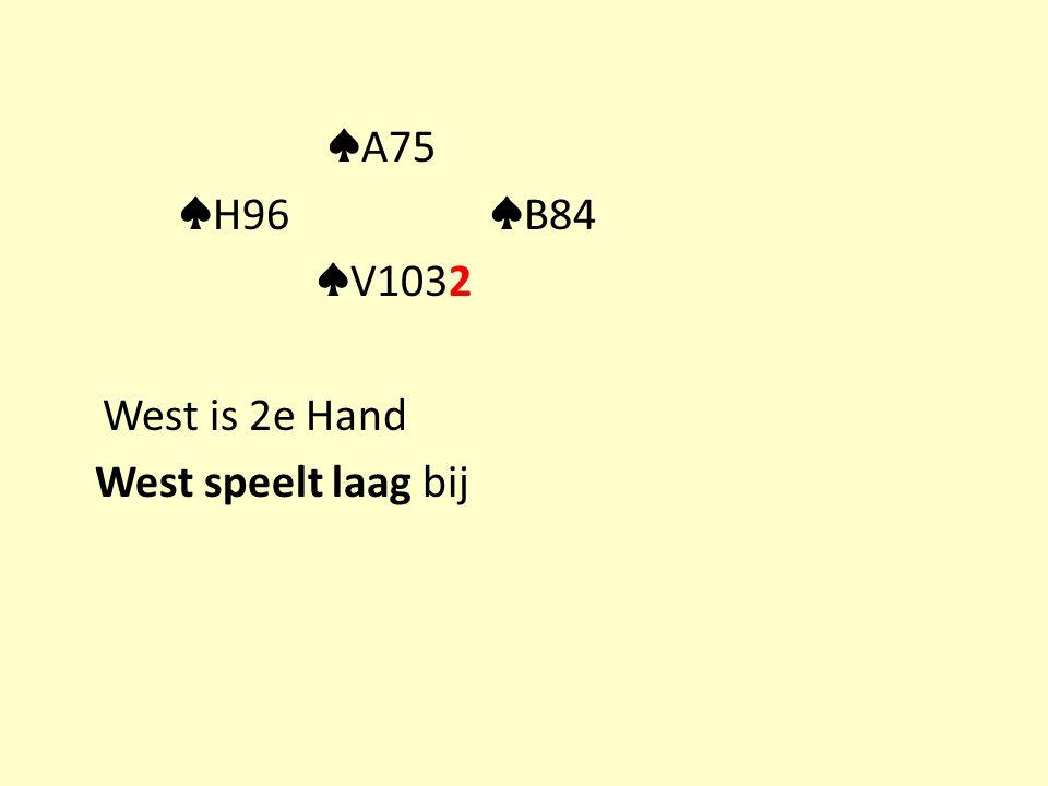 ♠ A75 ♠ H96 ♠ B84 ♠ V1032 West is 2e Hand West speelt laag bij