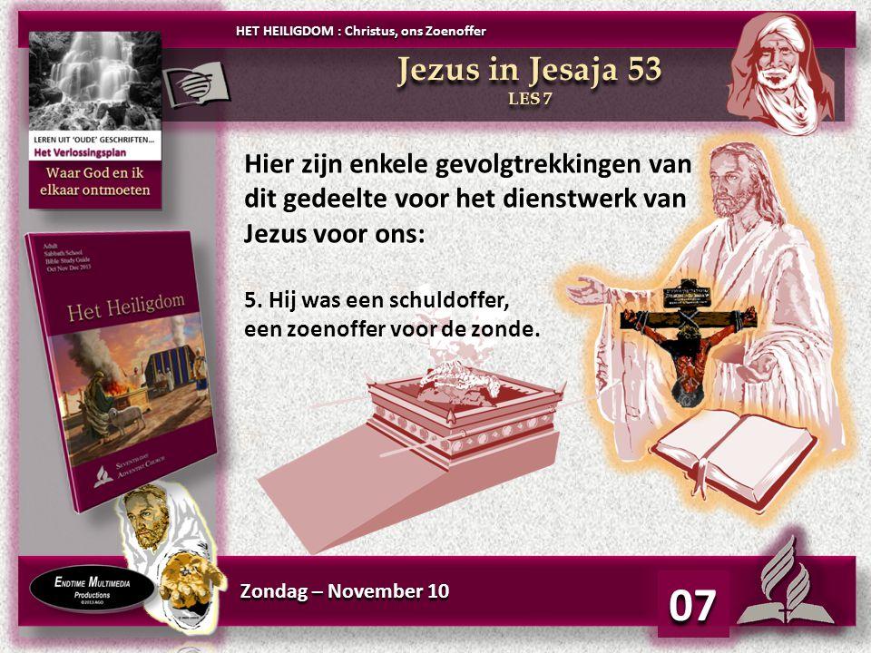 Zondag – November 10 07 Jezus in Jesaja 53 LES 7 Jezus in Jesaja 53 LES 7 HET HEILIGDOM : Christus, ons Zoenoffer Hier zijn enkele gevolgtrekkingen van dit gedeelte voor het dienstwerk van Jezus voor ons: 5.