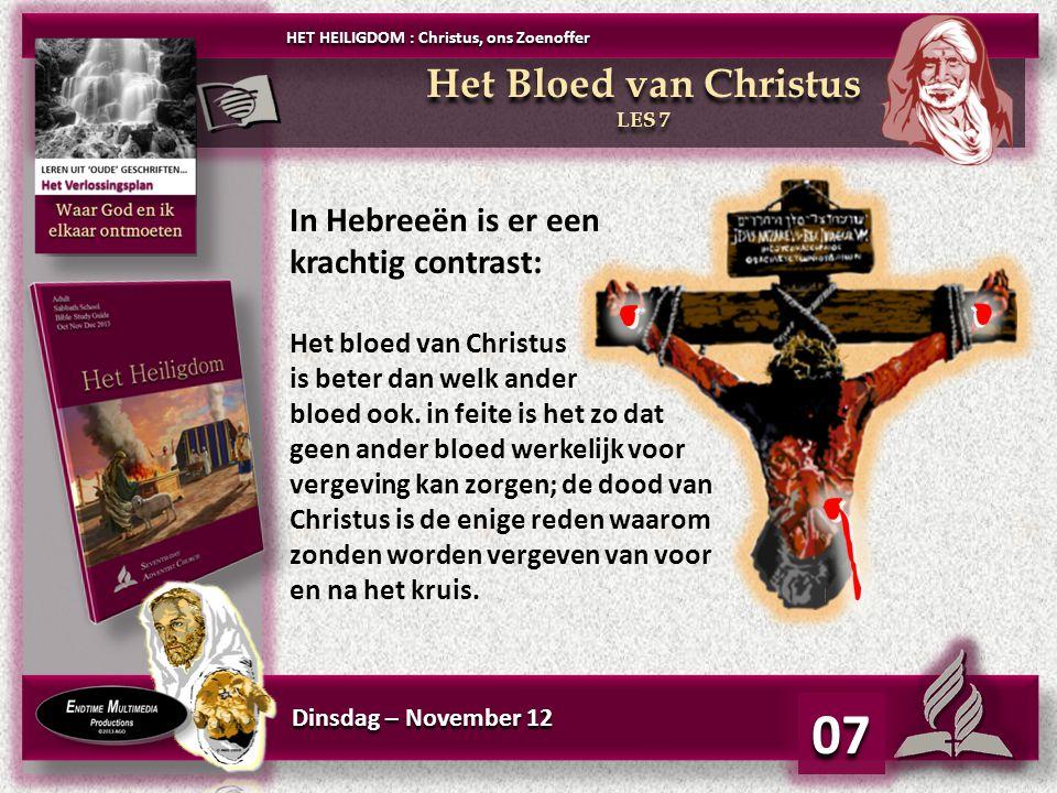 Dinsdag – November 12 07 Het Bloed van Christus LES 7 Het Bloed van Christus LES 7 HET HEILIGDOM : Christus, ons Zoenoffer In Hebreeën is er een krachtig contrast: Het bloed van Christus is beter dan welk ander bloed ook.