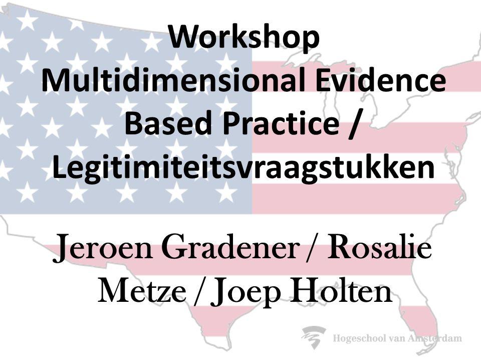 Workshop Multidimensional Evidence Based Practice / Legitimiteitsvraagstukken Jeroen Gradener / Rosalie Metze / Joep Holten