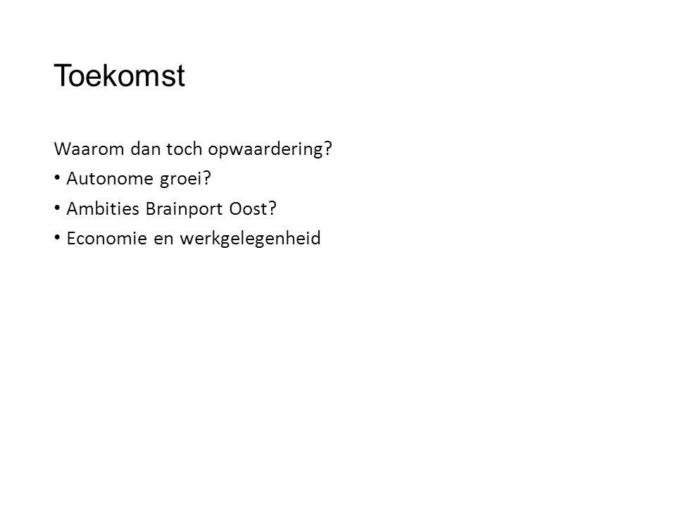 Toekomst Waarom dan toch opwaardering? • Autonome groei? • Ambities Brainport Oost? • Economie en werkgelegenheid