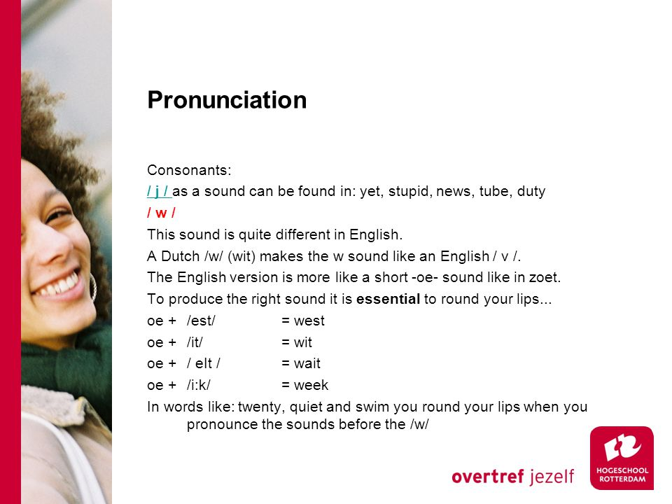 Pronunciation Consonants: / j / / j / as a sound can be found in: yet, stupid, news, tube, duty / w / This sound is quite different in English. A Dutc