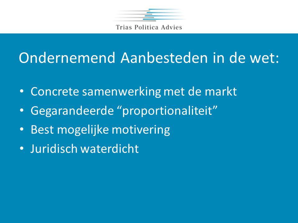 Ondernemend Aanbesteden in de wet: • Concrete samenwerking met de markt • Gegarandeerde proportionaliteit • Best mogelijke motivering • Juridisch waterdicht