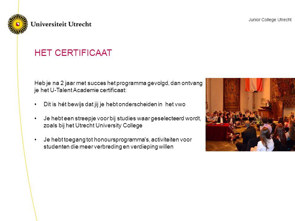 HET CERTIFICAAT Heb je na 2 jaar met succes het programma gevolgd, dan ontvang je het U-Talent Academie certificaat: •Dit is hét bewijs dat jij je hebt onderscheiden in het vwo •Je hebt een streepje voor bij studies waar geselecteerd wordt, zoals bij het Utrecht University College •Je hebt toegang tot honoursprogramma s, activiteiten voor studenten die meer verbreding en verdieping willen Junior College Utrecht