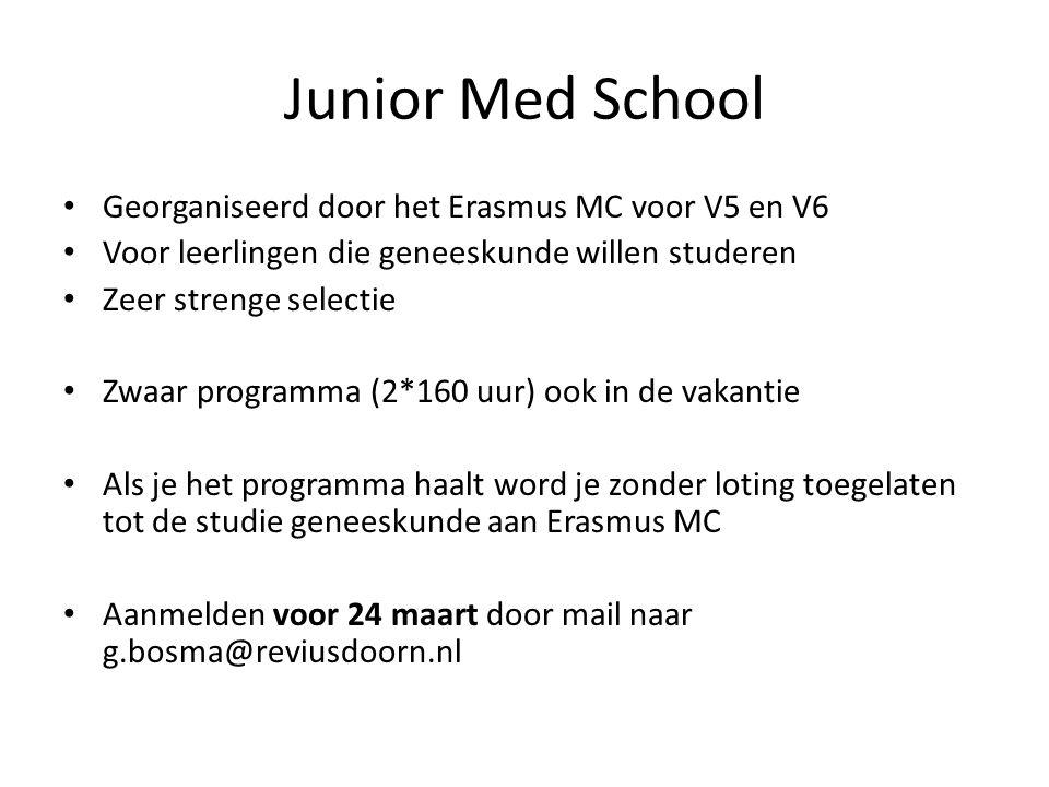 Junior Med School • Georganiseerd door het Erasmus MC voor V5 en V6 • Voor leerlingen die geneeskunde willen studeren • Zeer strenge selectie • Zwaar programma (2*160 uur) ook in de vakantie • Als je het programma haalt word je zonder loting toegelaten tot de studie geneeskunde aan Erasmus MC • Aanmelden voor 24 maart door mail naar g.bosma@reviusdoorn.nl