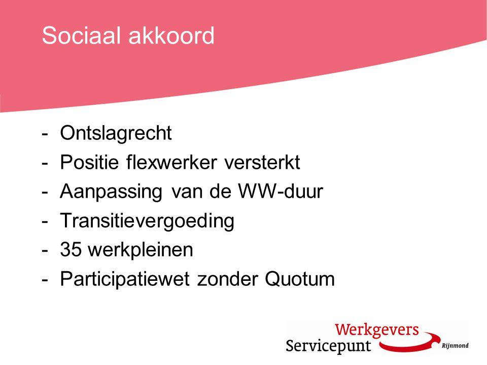Sociaal akkoord -Ontslagrecht -Positie flexwerker versterkt -Aanpassing van de WW-duur -Transitievergoeding -35 werkpleinen -Participatiewet zonder Qu