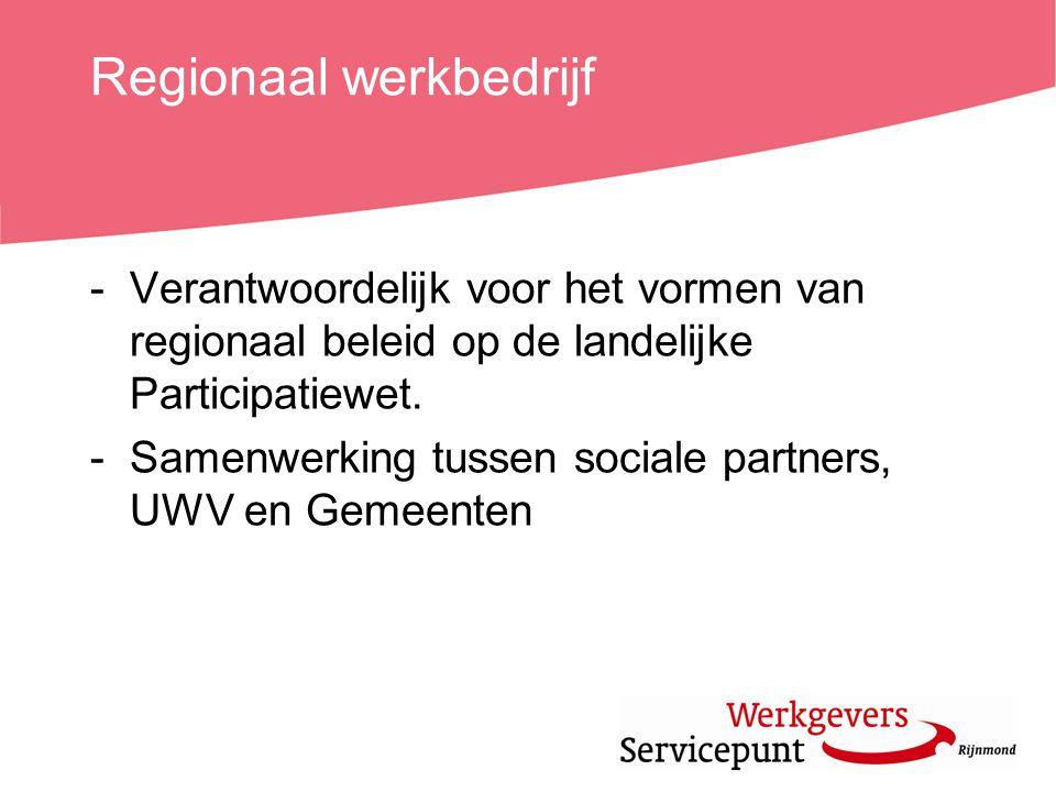 Regionaal werkbedrijf -Verantwoordelijk voor het vormen van regionaal beleid op de landelijke Participatiewet. -Samenwerking tussen sociale partners,