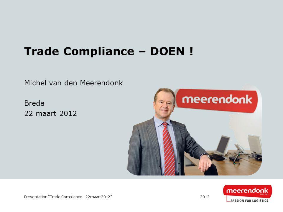 """Trade Compliance – DOEN ! Michel van den Meerendonk Breda 22 maart 2012 2012Presentation """"Trade Compliance - 22maart2012"""""""