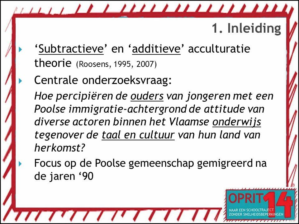1. Inleiding  'Subtractieve' en 'additieve' acculturatie theorie (Roosens, 1995, 2007)  Centrale onderzoeksvraag: Hoe percipiëren de ouders van jong
