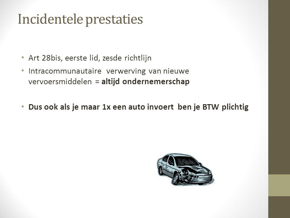 Incidentele prestaties • Art 28bis, eerste lid, zesde richtlijn • Intracommunautaire verwerving van nieuwe vervoersmiddelen = altijd ondernemerschap • Dus ook als je maar 1x een auto invoert ben je BTW plichtig