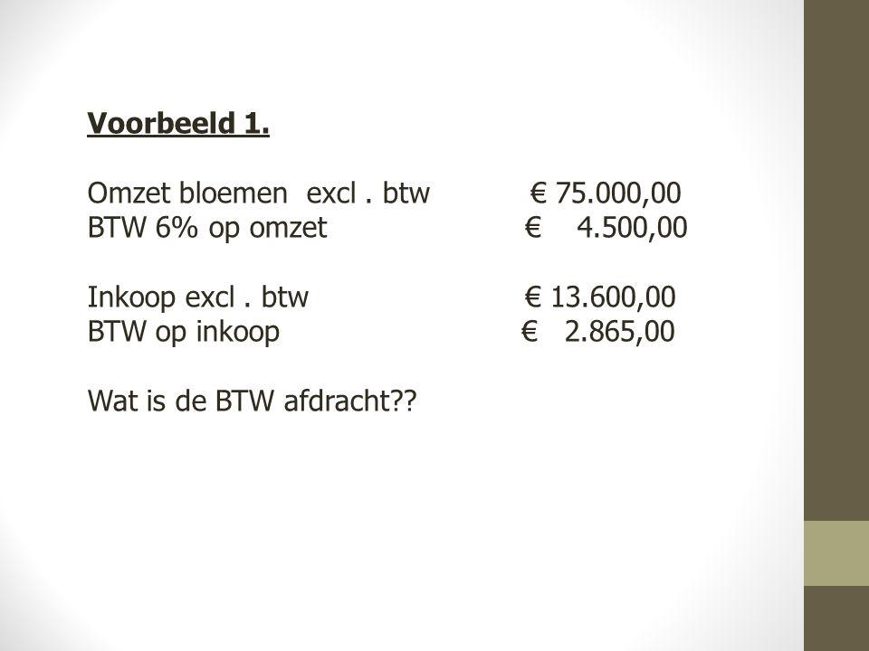 Voorbeeld 1.Omzet bloemen excl. btw € 75.000,00 BTW 6% op omzet € 4.500,00 Inkoop excl.