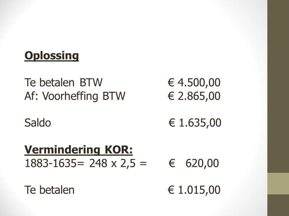 Oplossing Te betalen BTW € 4.500,00 Af: Voorheffing BTW € 2.865,00 Saldo € 1.635,00 Vermindering KOR: 1883-1635= 248 x 2,5 = € 620,00 Te betalen € 1.015,00
