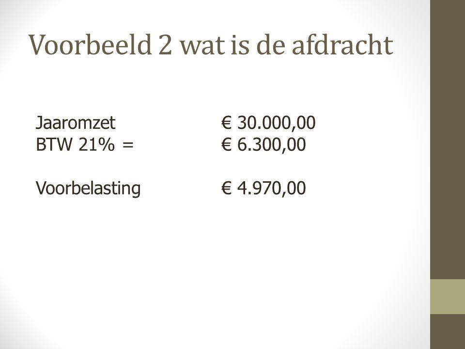 Jaaromzet € 30.000,00 BTW 21% = € 6.300,00 Voorbelasting € 4.970,00 Voorbeeld 2 wat is de afdracht