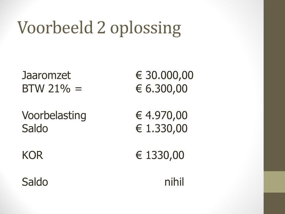 Jaaromzet € 30.000,00 BTW 21% = € 6.300,00 Voorbelasting € 4.970,00 Saldo€ 1.330,00 KOR€ 1330,00 Saldo nihil Voorbeeld 2 oplossing