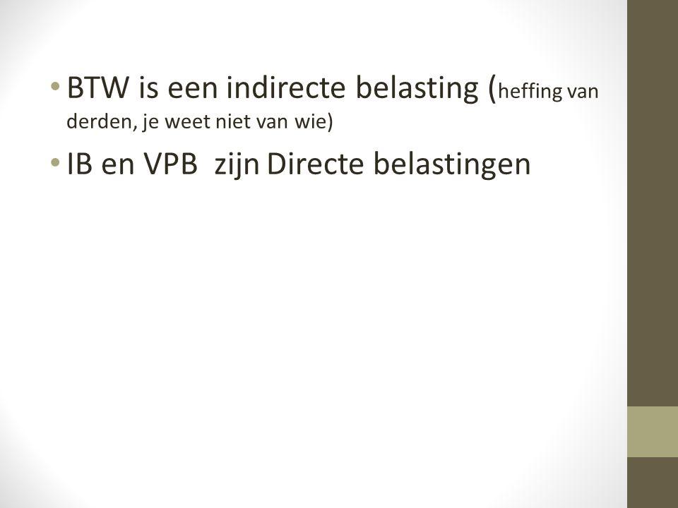 • BTW is een indirecte belasting ( heffing van derden, je weet niet van wie) • IB en VPB zijn Directe belastingen