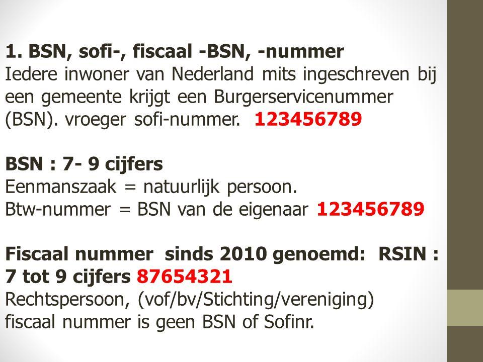 1. BSN, sofi-, fiscaal -BSN, -nummer Iedere inwoner van Nederland mits ingeschreven bij een gemeente krijgt een Burgerservicenummer (BSN). vroeger sof